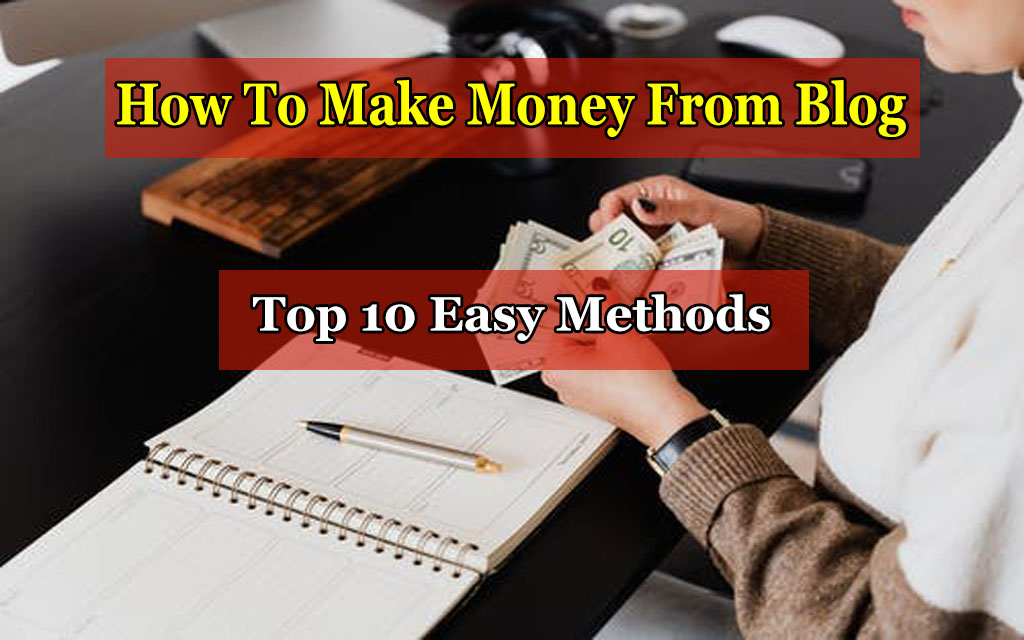 How To Make Money From Blogging [Top 10 Easy Methods]