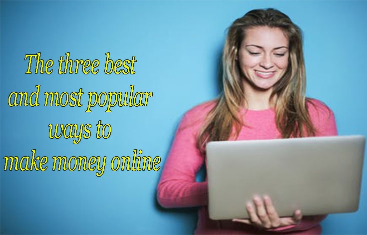 The three best and most popular ways to make money online